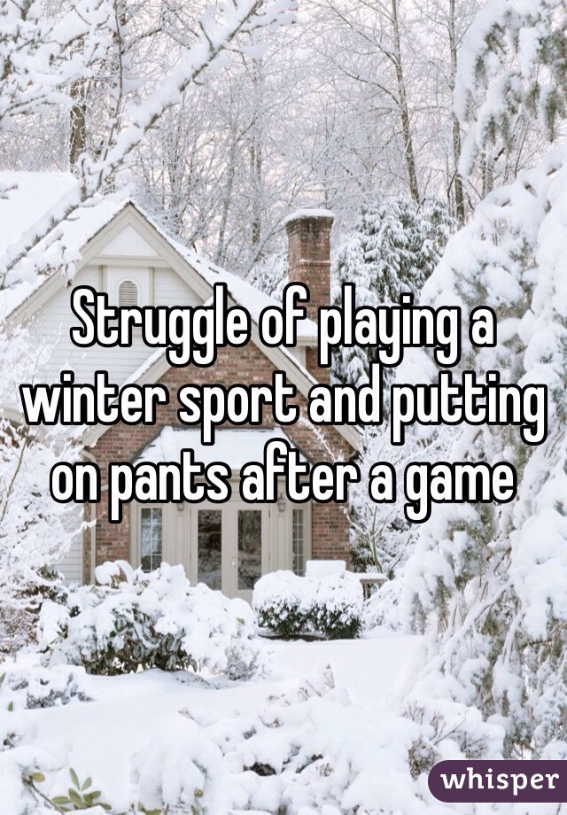 Struggle of playing a winter sport and putting on pants after a game