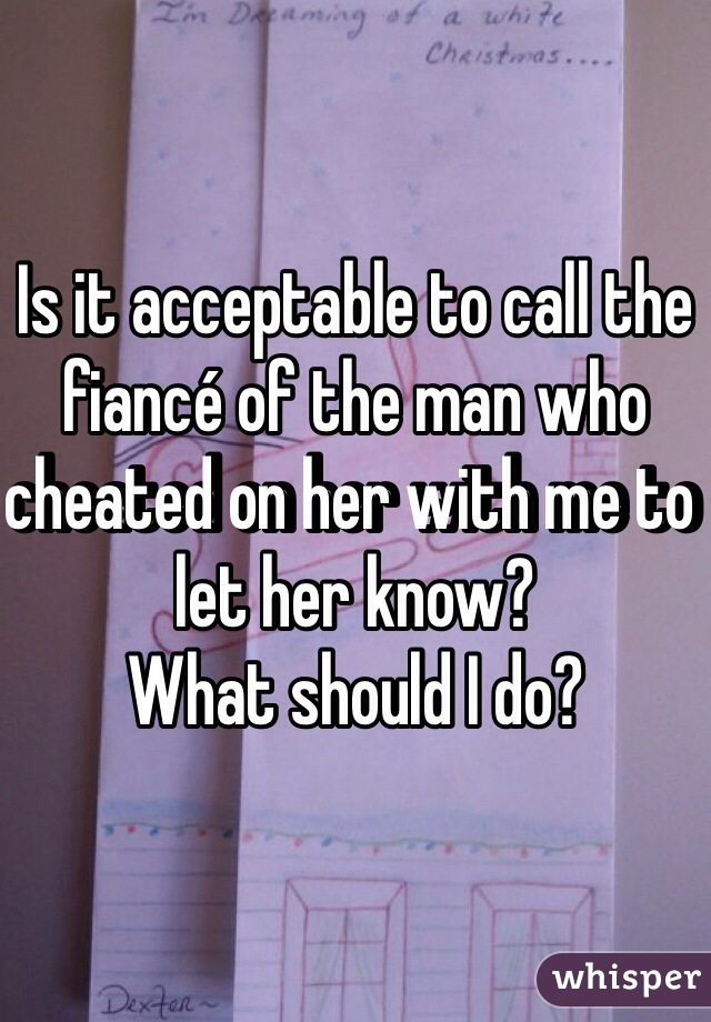 Is it acceptable to call the fiancé of the man who cheated on her with me to let her know? What should I do?