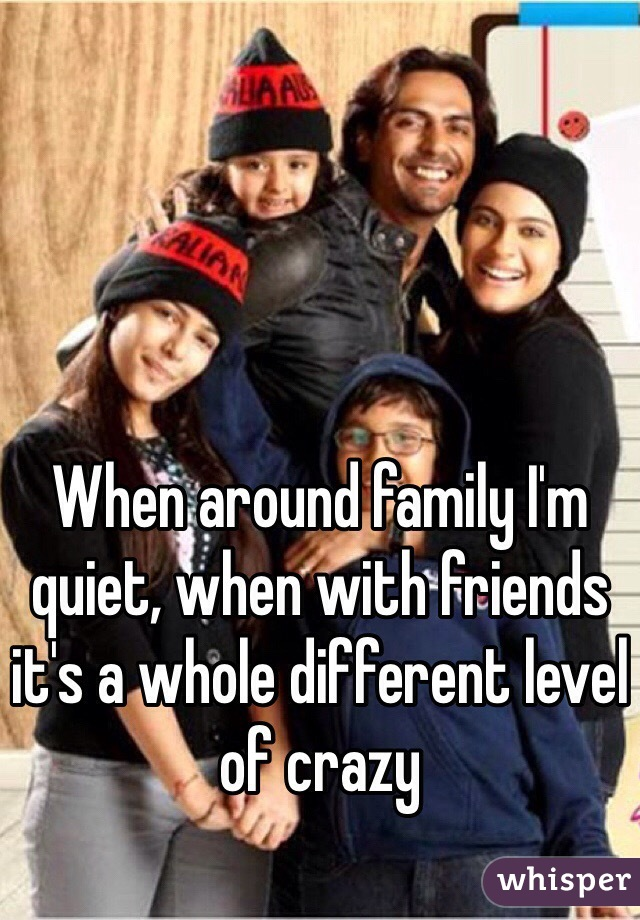 When around family I'm quiet, when with friends it's a whole different level of crazy