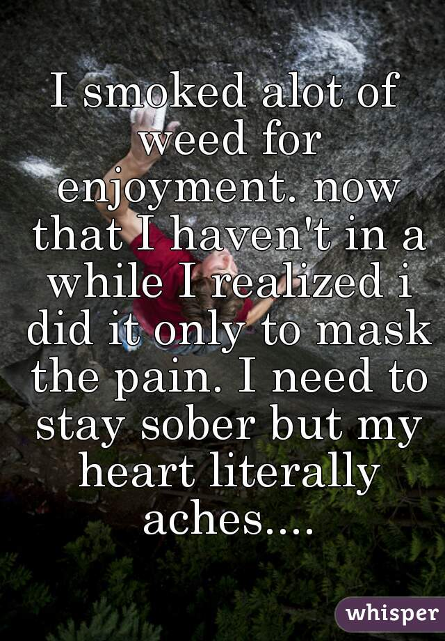 I smoked alot of weed for enjoyment. now that I haven't in a while I realized i did it only to mask the pain. I need to stay sober but my heart literally aches....