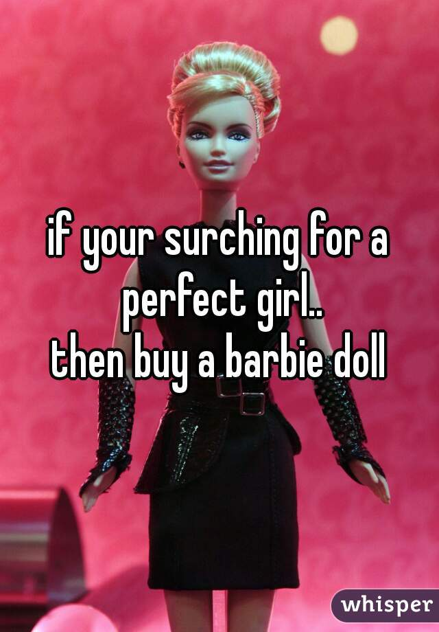 if your surching for a perfect girl.. then buy a barbie doll