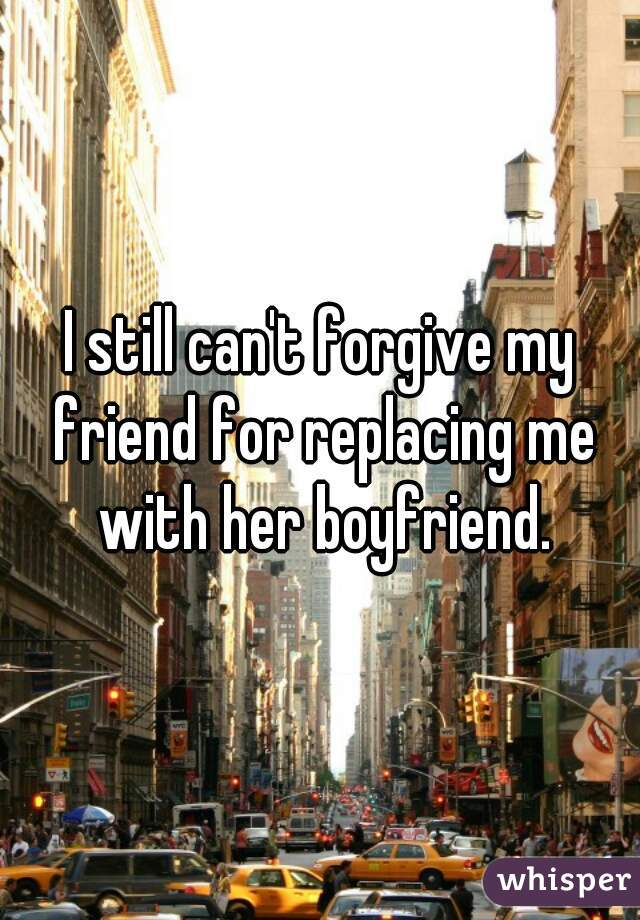 I still can't forgive my friend for replacing me with her boyfriend.