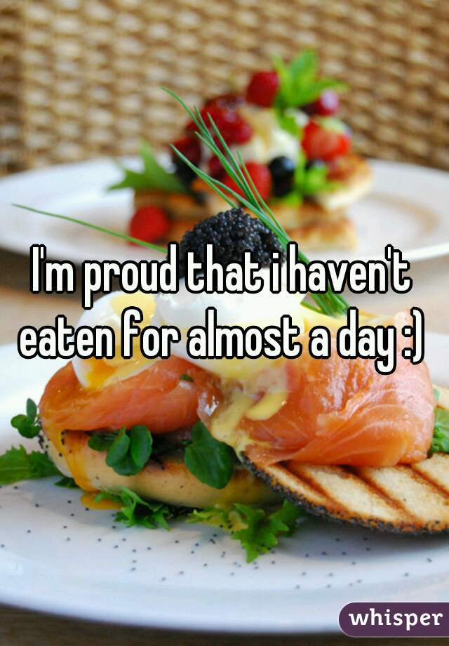 I'm proud that i haven't eaten for almost a day :)