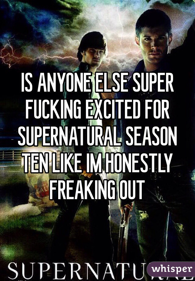 IS ANYONE ELSE SUPER FUCKING EXCITED FOR SUPERNATURAL SEASON TEN LIKE IM HONESTLY FREAKING OUT