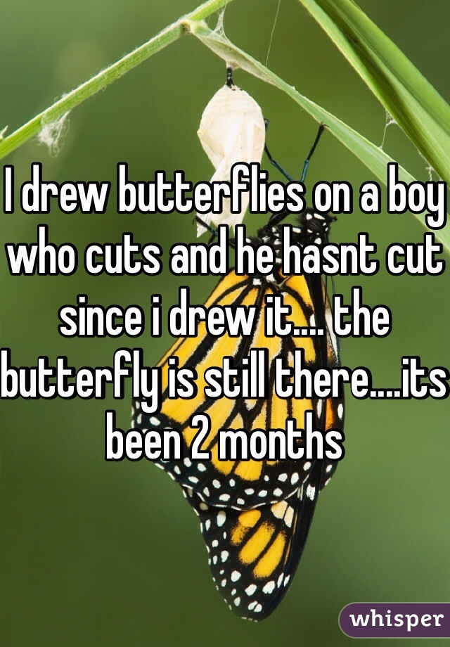 I drew butterflies on a boy who cuts and he hasnt cut since i drew it.... the butterfly is still there....its been 2 months