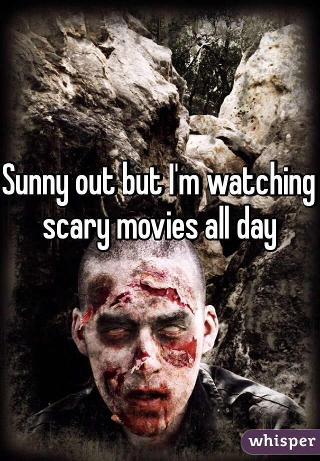 Sunny out but I'm watching scary movies all day