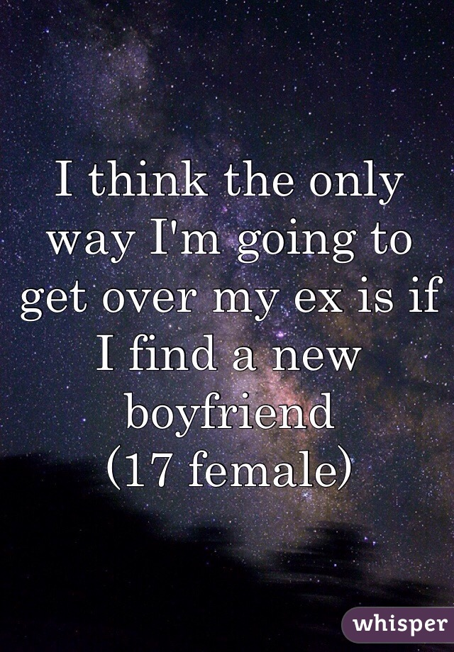 I think the only way I'm going to get over my ex is if I find a new boyfriend  (17 female)