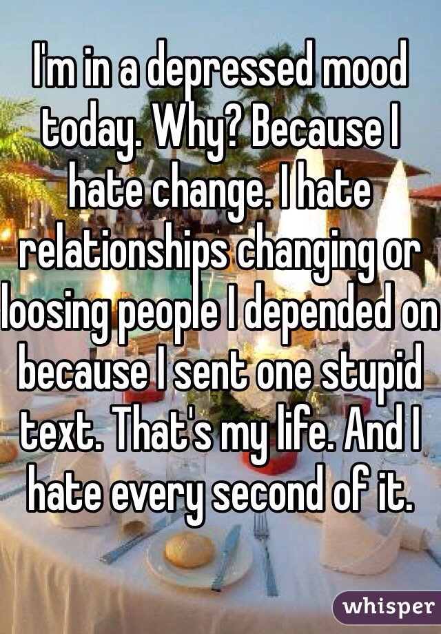 I'm in a depressed mood today. Why? Because I hate change. I hate relationships changing or loosing people I depended on because I sent one stupid text. That's my life. And I hate every second of it.