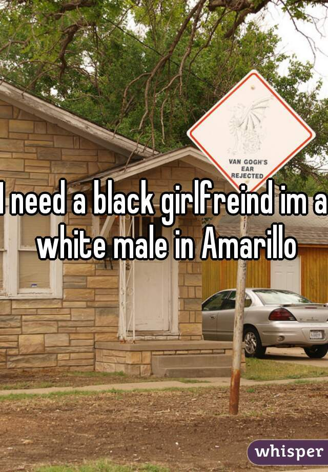 I need a black girlfreind im a white male in Amarillo