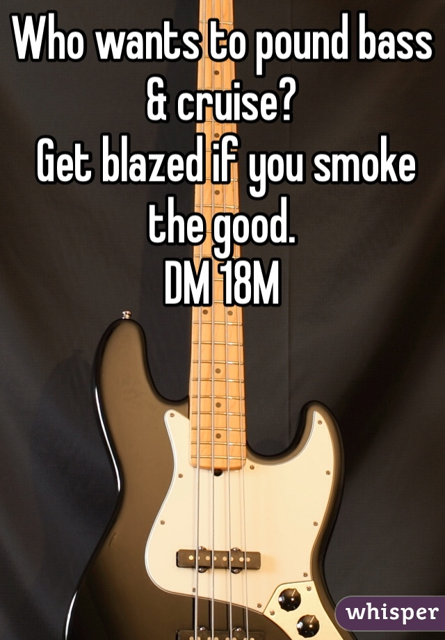 Who wants to pound bass & cruise?  Get blazed if you smoke the good.  DM 18M
