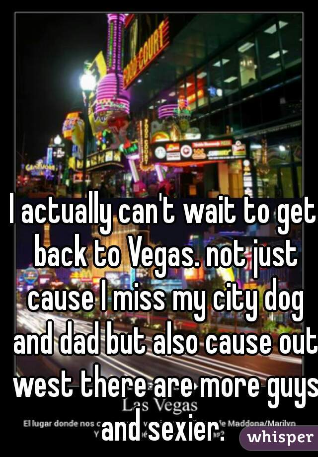I actually can't wait to get back to Vegas. not just cause I miss my city dog and dad but also cause out west there are more guys and sexier.