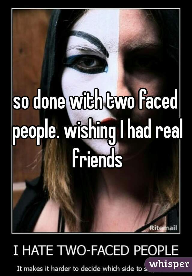 so done with two faced people. wishing I had real friends
