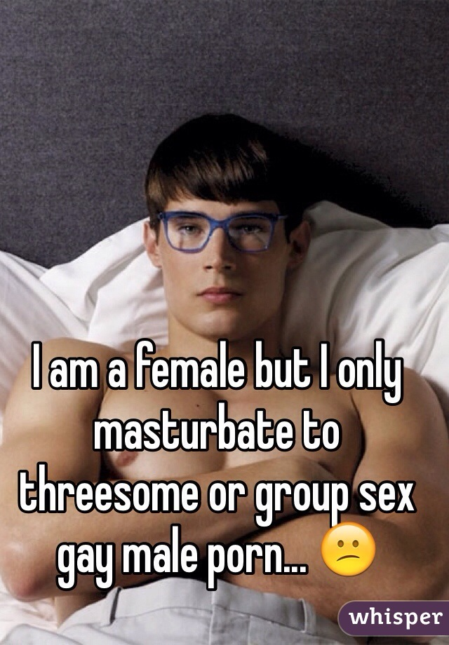 I am a female but I only masturbate to threesome or group sex gay male porn... 😕
