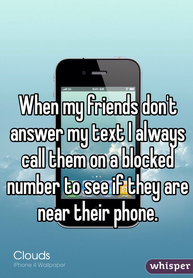When my friends don't answer my text I always call them on a blocked number to see if they are near their phone.