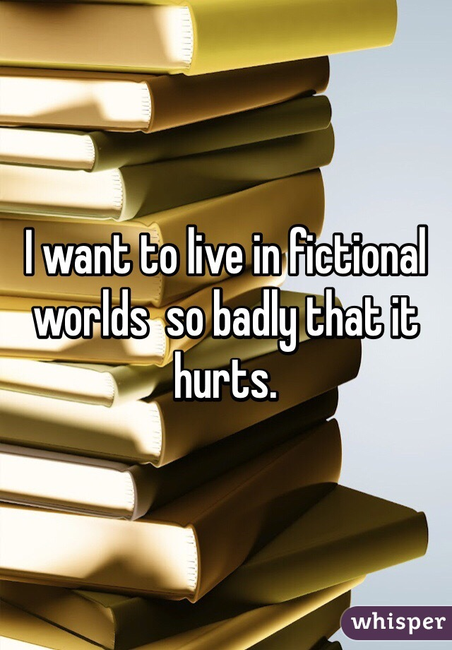 I want to live in fictional worlds  so badly that it hurts.
