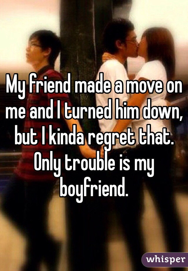 My friend made a move on me and I turned him down, but I kinda regret that. Only trouble is my boyfriend.