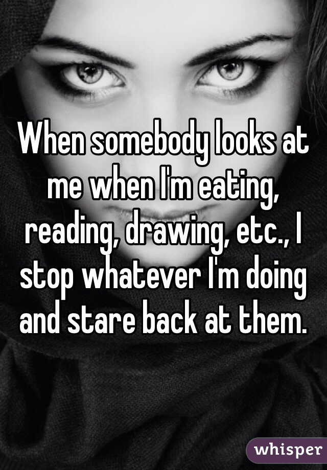 When somebody looks at me when I'm eating, reading, drawing, etc., I stop whatever I'm doing and stare back at them.