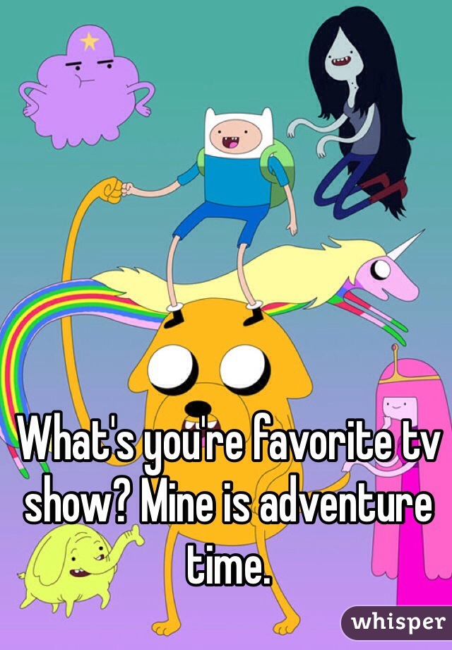 What's you're favorite tv show? Mine is adventure time.