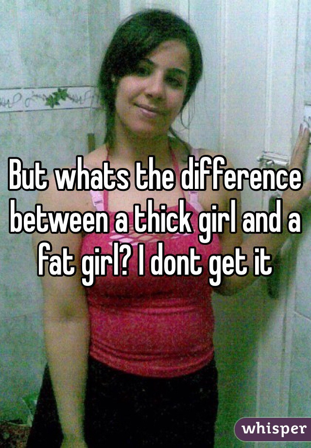 But whats the difference between a thick girl and a fat girl? I dont get it
