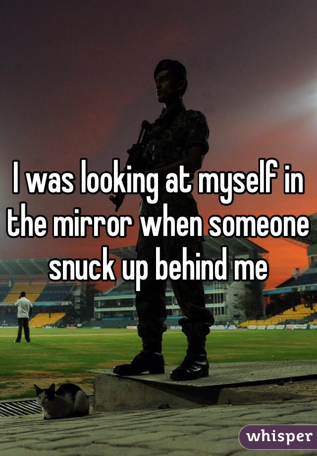 I was looking at myself in the mirror when someone snuck up behind me