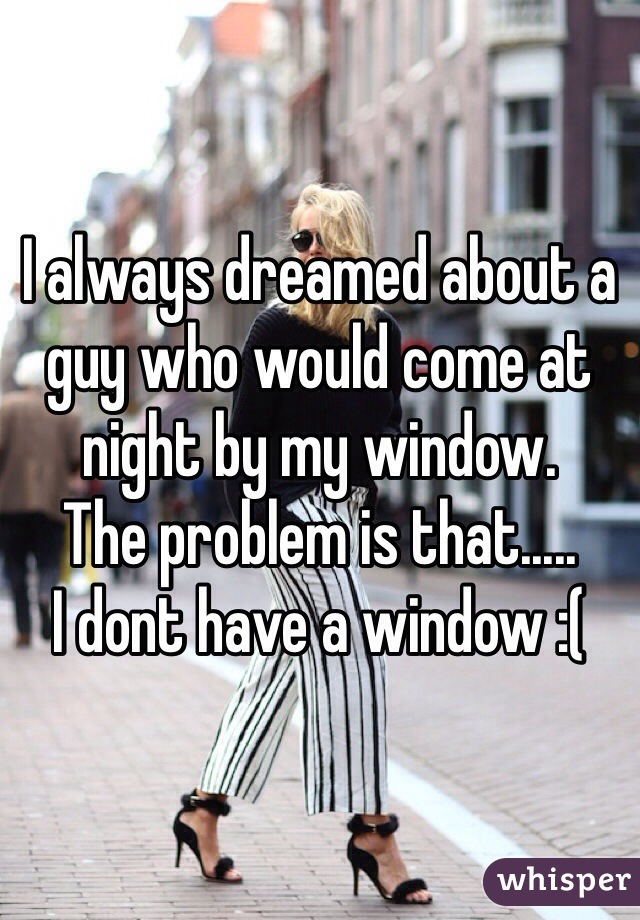 I always dreamed about a guy who would come at night by my window.  The problem is that..... I dont have a window :(