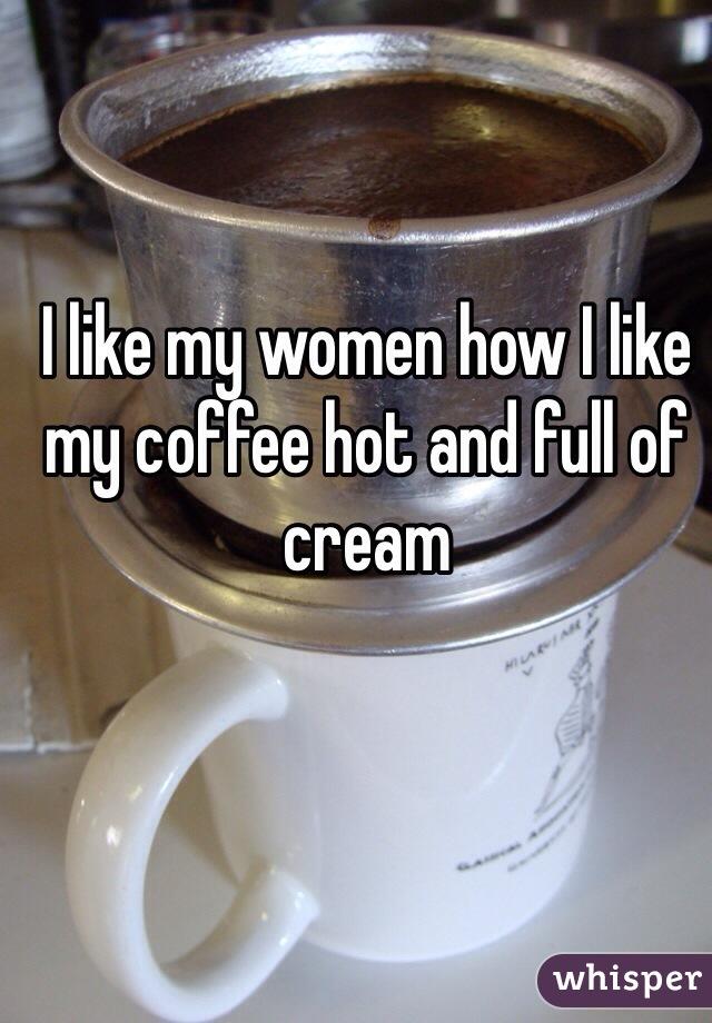 I like my women how I like my coffee hot and full of cream