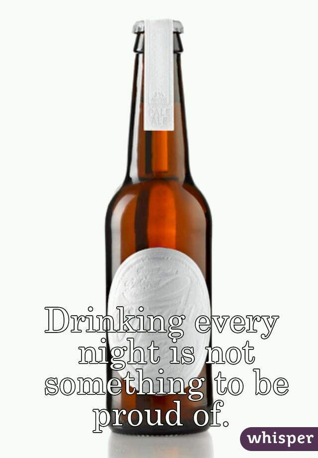 Drinking every night is not something to be proud of.