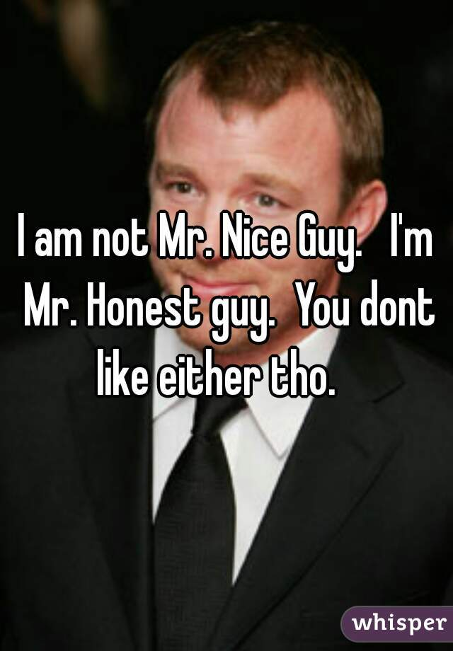 I am not Mr. Nice Guy.   I'm Mr. Honest guy.  You dont like either tho.