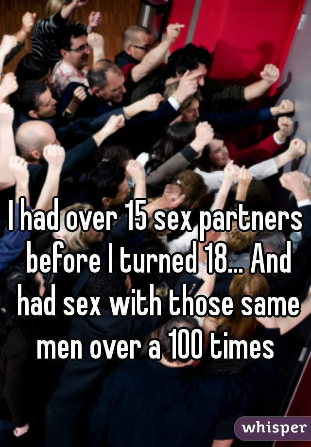 I had over 15 sex partners before I turned 18... And had sex with those same men over a 100 times