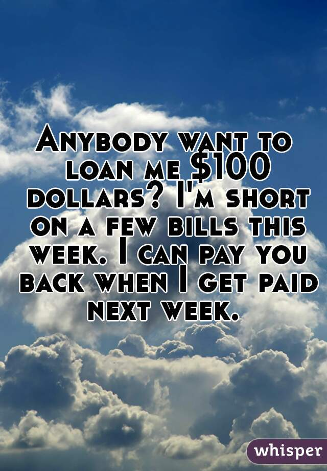 Anybody want to loan me $100 dollars? I'm short on a few bills this week. I can pay you back when I get paid next week.