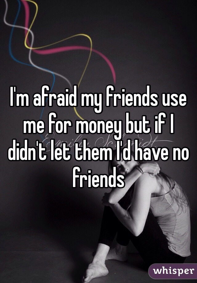 I'm afraid my friends use me for money but if I didn't let them I'd have no friends