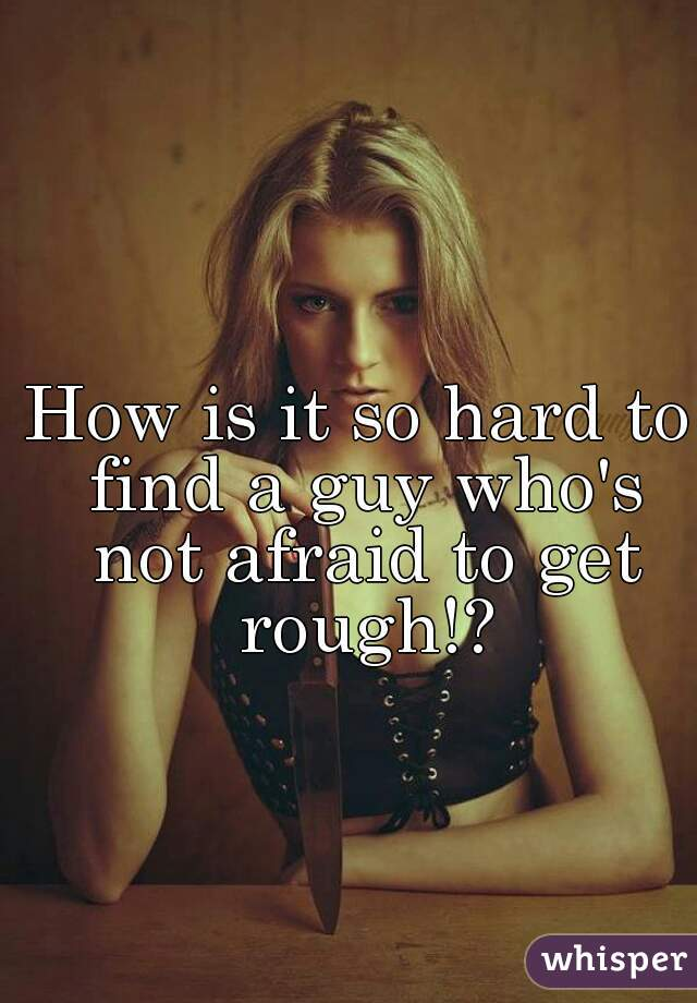 How is it so hard to find a guy who's not afraid to get rough!?