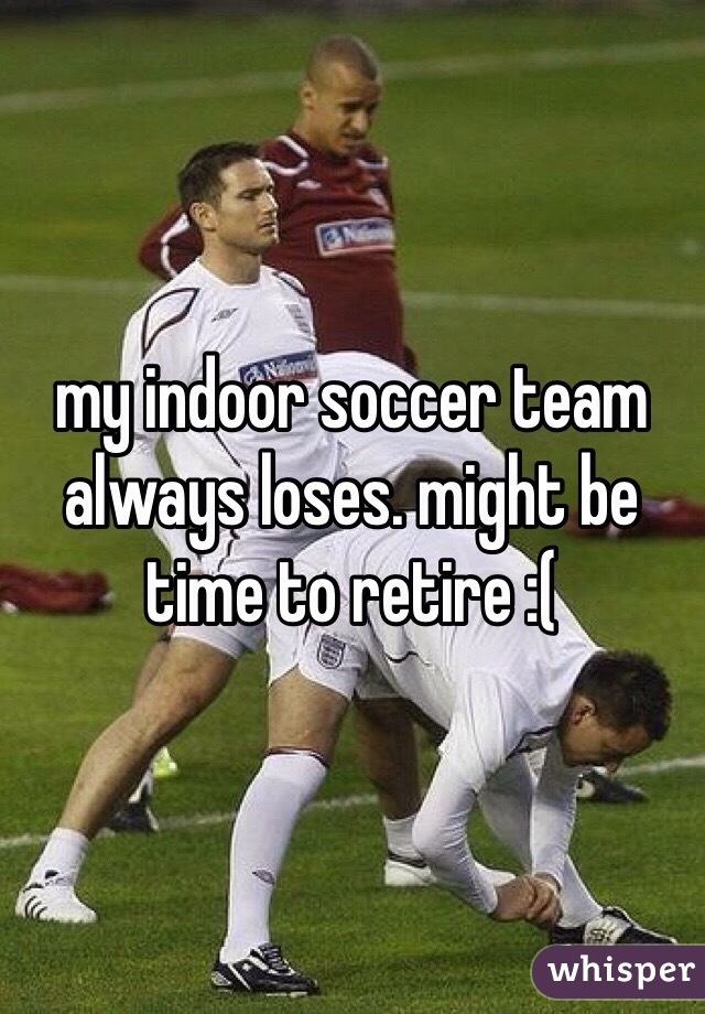 my indoor soccer team always loses. might be time to retire :(