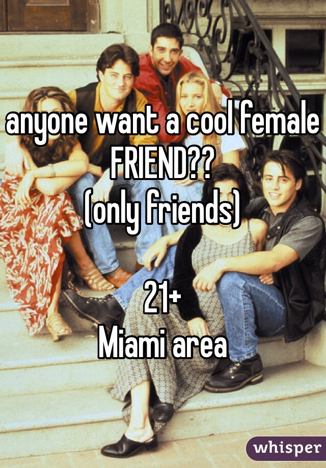 anyone want a cool female FRIEND?? (only friends)  21+  Miami area