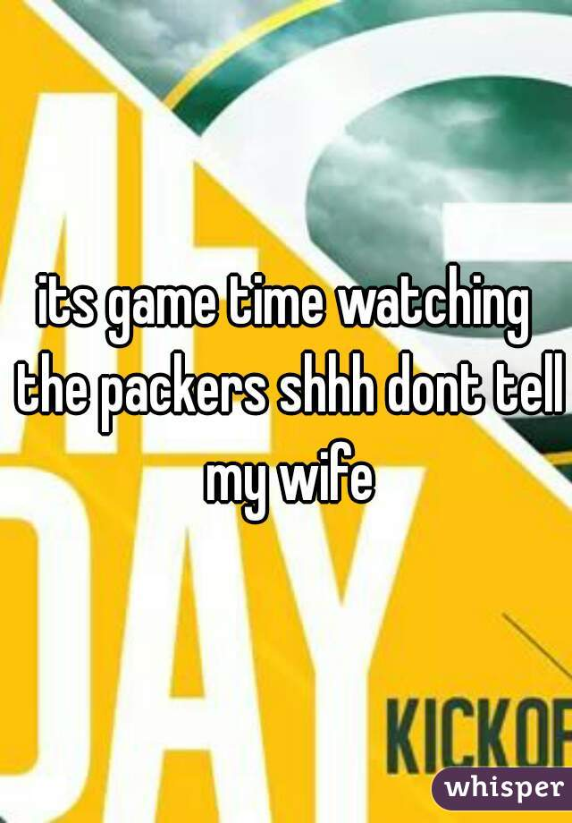 its game time watching the packers shhh dont tell my wife