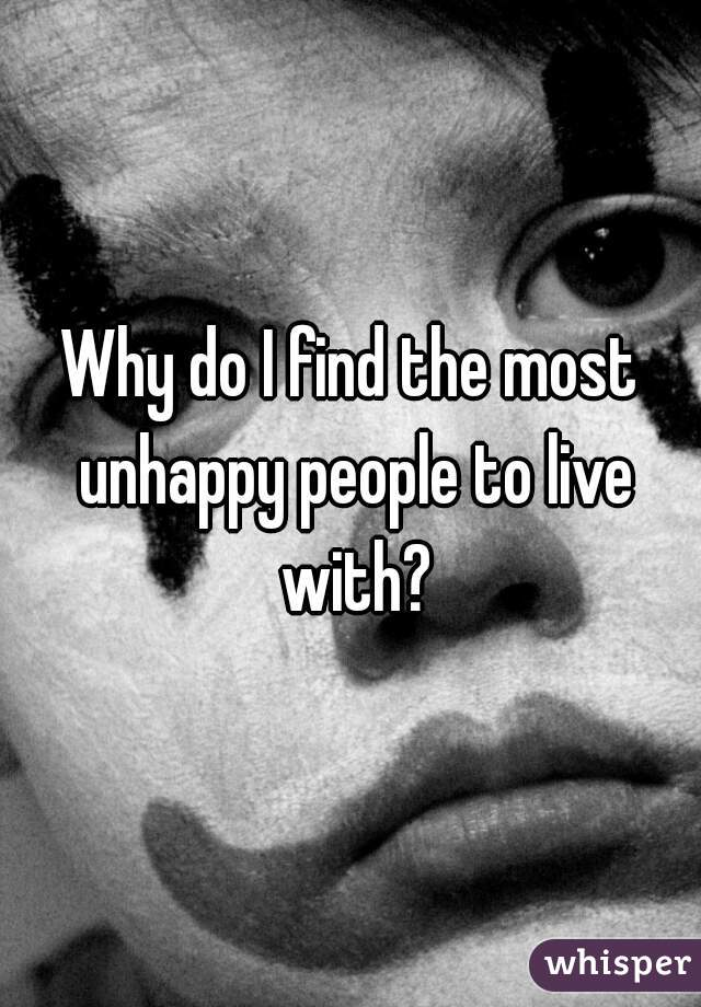 Why do I find the most unhappy people to live with?