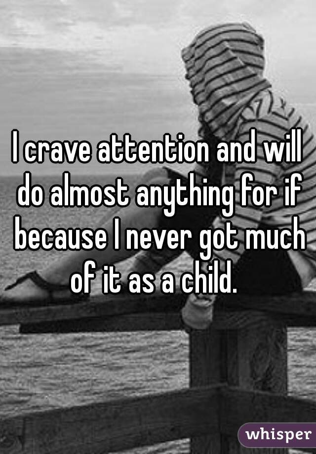 I crave attention and will do almost anything for if because I never got much of it as a child.