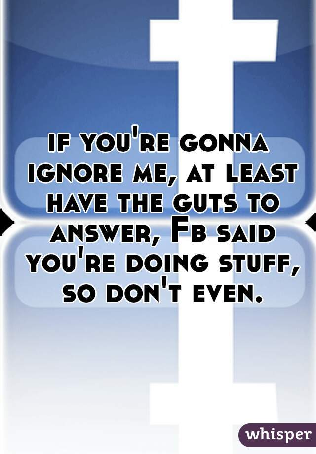 if you're gonna ignore me, at least have the guts to answer, Fb said you're doing stuff, so don't even.