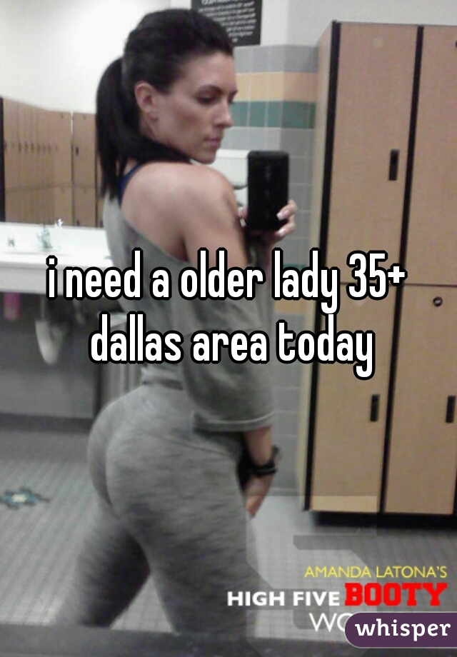 i need a older lady 35+ dallas area today