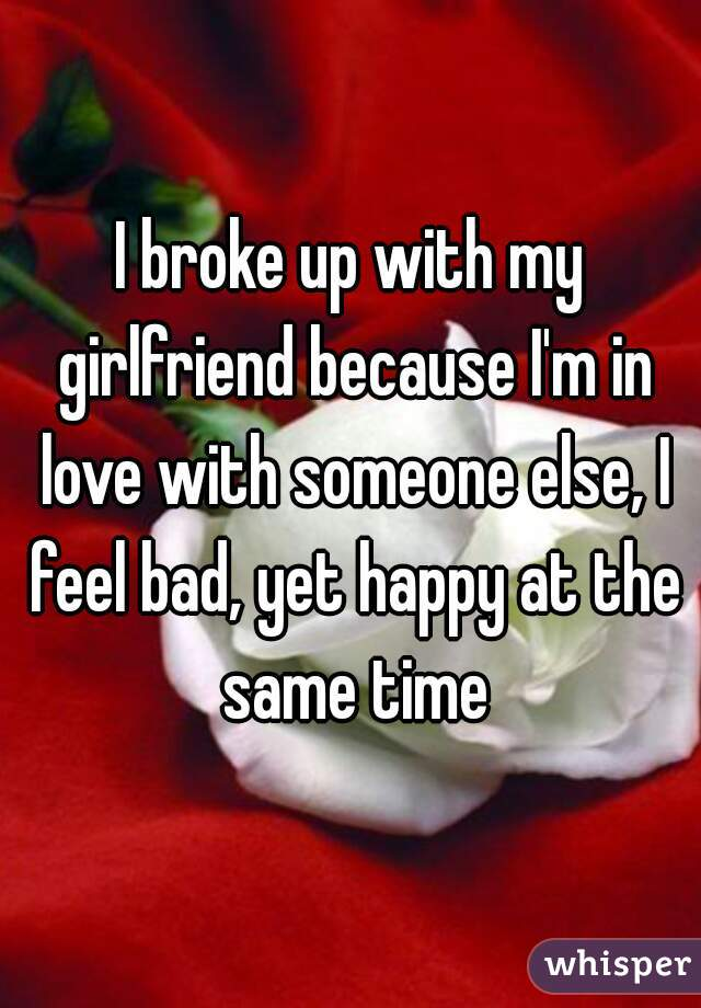 I broke up with my girlfriend because I'm in love with someone else, I feel bad, yet happy at the same time