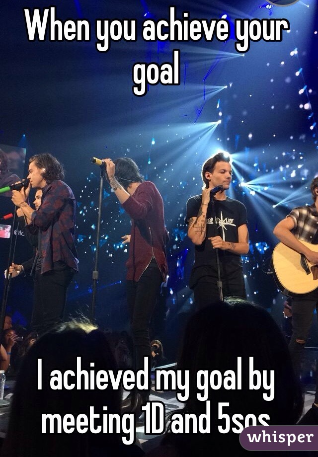 When you achieve your goal          I achieved my goal by meeting 1D and 5sos