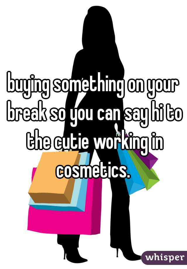buying something on your break so you can say hi to the cutie working in cosmetics.
