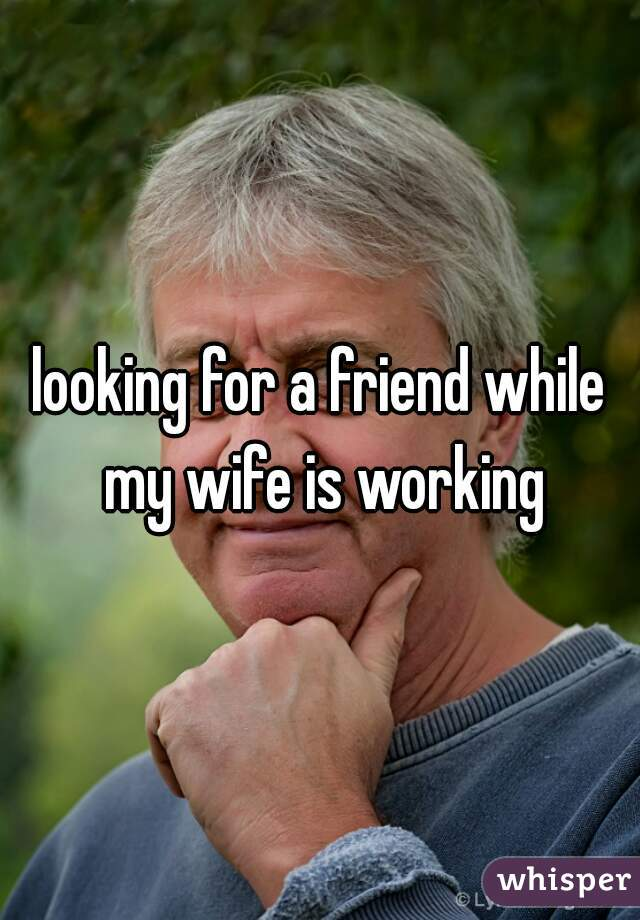 looking for a friend while my wife is working