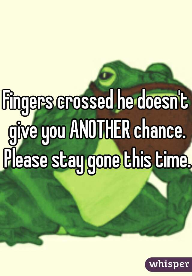 Fingers crossed he doesn't give you ANOTHER chance. Please stay gone this time.