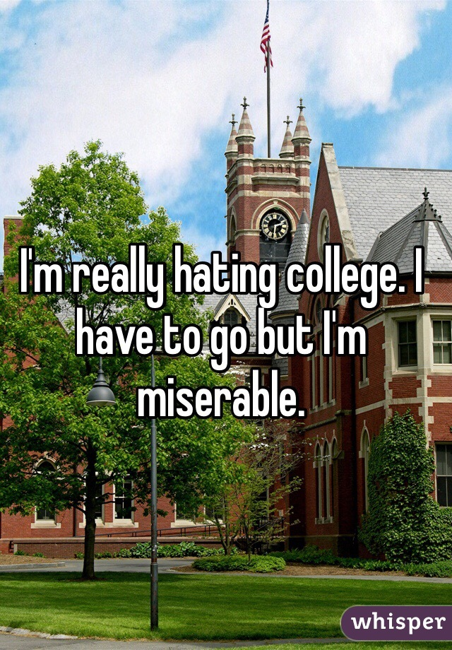 I'm really hating college. I have to go but I'm miserable.