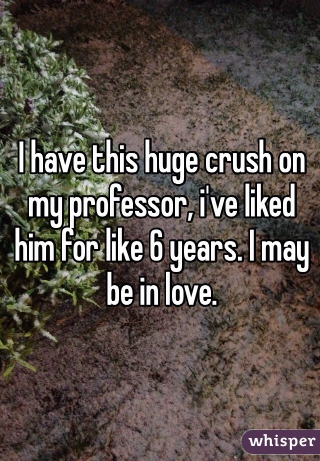 I have this huge crush on my professor, i've liked him for like 6 years. I may be in love.