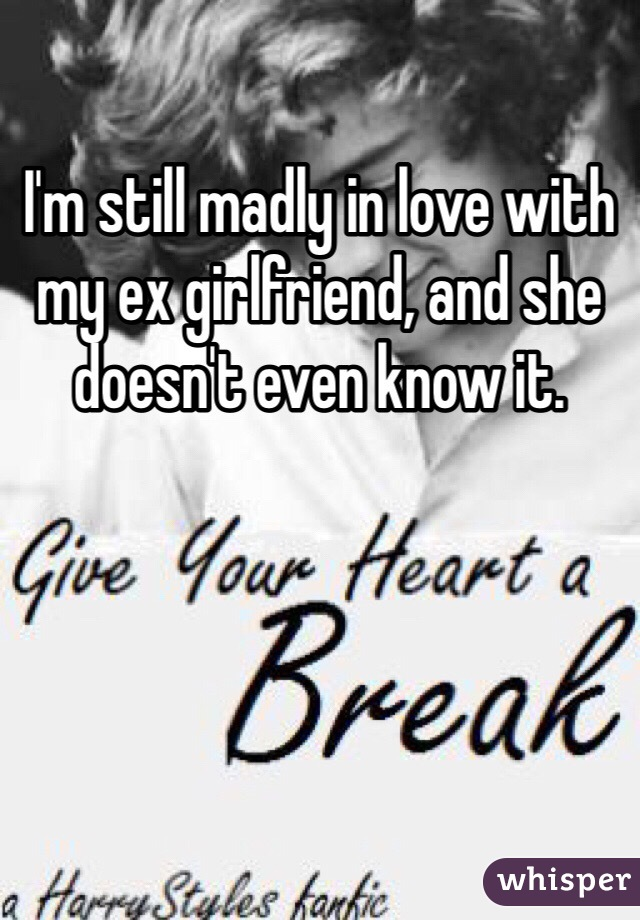 I'm still madly in love with my ex girlfriend, and she doesn't even know it.