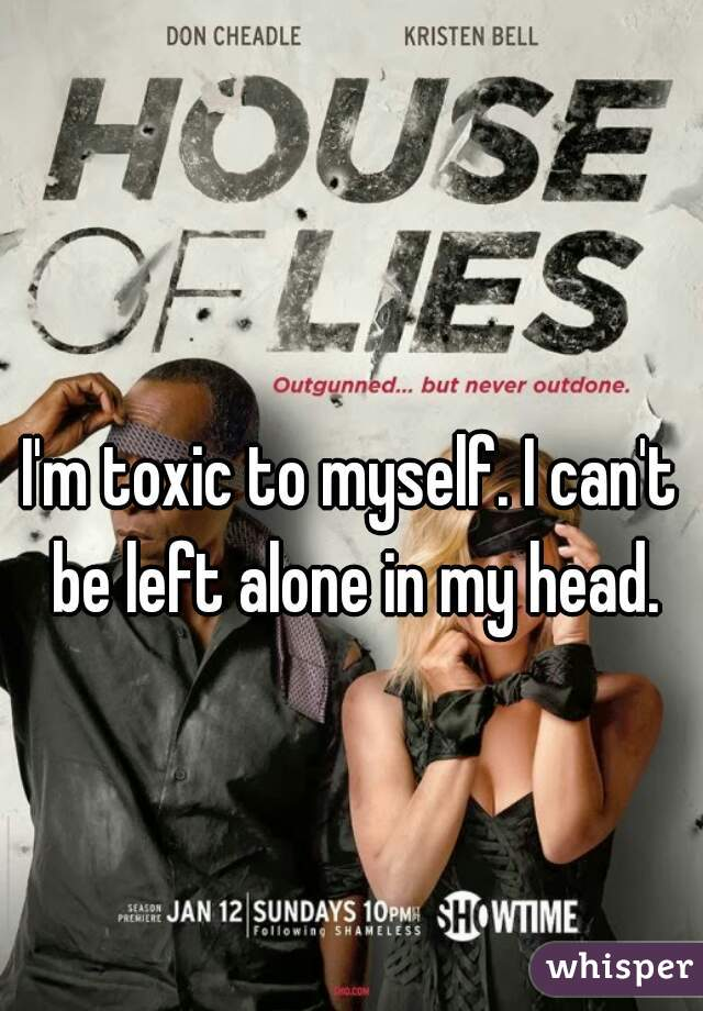 I'm toxic to myself. I can't be left alone in my head.