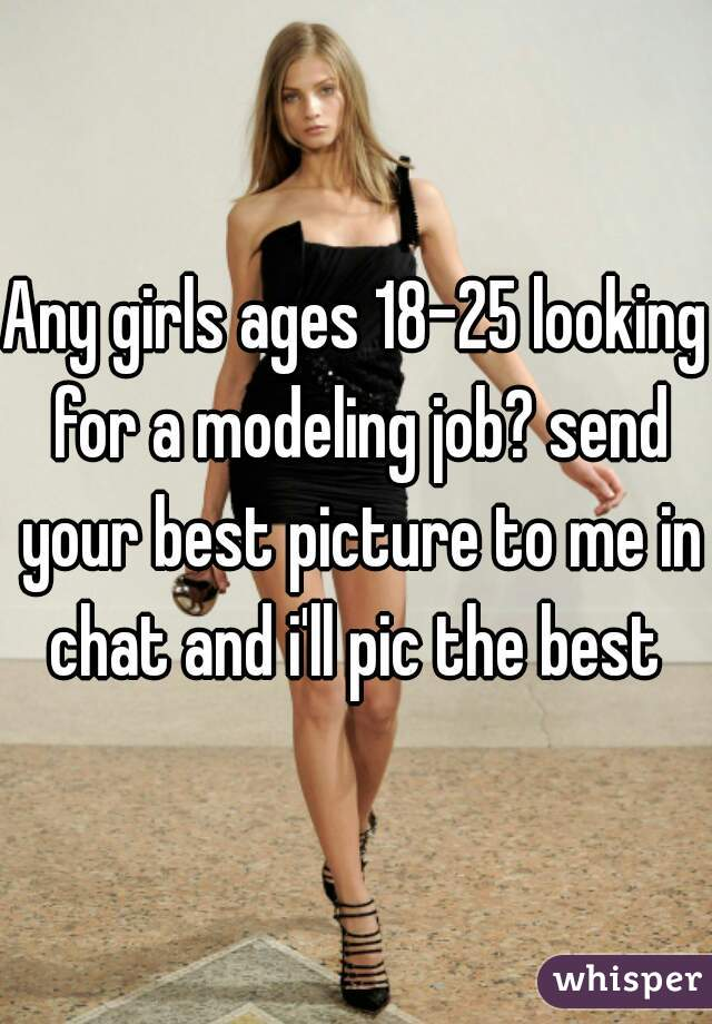 Any girls ages 18-25 looking for a modeling job? send your best picture to me in chat and i'll pic the best