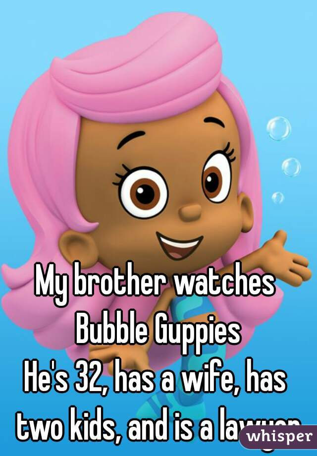 My brother watches Bubble Guppies He's 32, has a wife, has two kids, and is a lawyer